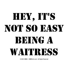 Hey, It's Not So Easy Being A Waitress - Black Text by cmmei