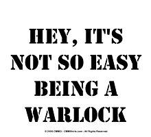 Hey, It's Not So Easy Being A Warlock - Black Text by cmmei