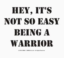 Hey, It's Not So Easy Being A Warrior - Black Text T-Shirt