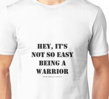 Hey, It's Not So Easy Being A Warrior - Black Text Unisex T-Shirt