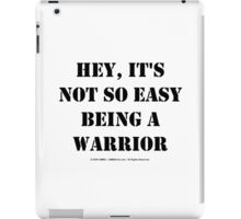 Hey, It's Not So Easy Being A Warrior - Black Text iPad Case/Skin