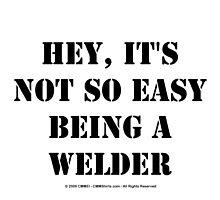 Hey, It's Not So Easy Being A Welder - Black Text by cmmei