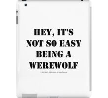 Hey, It's Not So Easy Being A Werewolf - Black Text iPad Case/Skin