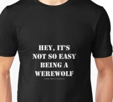 Hey, It's Not So Easy Being A Werewolf - White Text Unisex T-Shirt