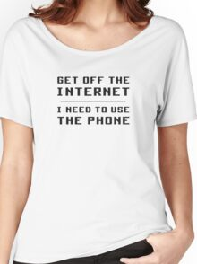 Get Off The Internet I Need To Use The Phone Women's Relaxed Fit T-Shirt