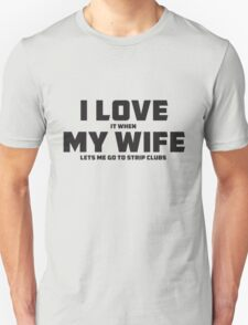 I LOVE it when MY WIFE lets me go to strip clubs Unisex T-Shirt