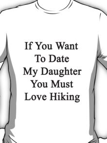 If You Want To Date My Daughter You Must Love Hiking  T-Shirt