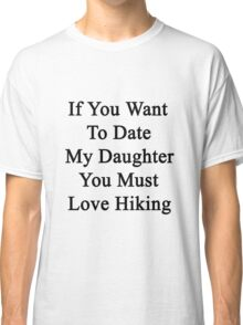 If You Want To Date My Daughter You Must Love Hiking  Classic T-Shirt