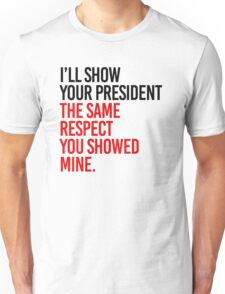 I'll show your president the same respect Unisex T-Shirt