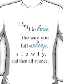 I fell in love the way you fall asleep, T-Shirt
