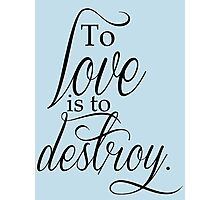 To Love Is To Destroy Photographic Print