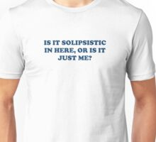 Is It Solipsistic or Is It Just Me? Unisex T-Shirt