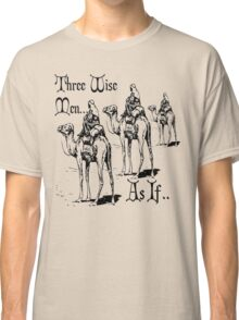 Christmas Humour Three Wise Men ... As If  Classic T-Shirt