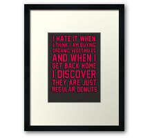 I hate when I think I'm buying ORGANIC vegetables, and I get home to discover they are just REGULAR donuts! Framed Print