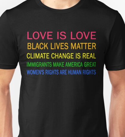 Love is love, Black Lives matter, climate change is real, immigrants make america great, women's rights are human rights Unisex T-Shirt