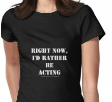 Right Now, I'd Rather Be Acting - White Text Womens Fitted T-Shirt