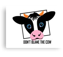 DON'T BLAME THE COW Canvas Print