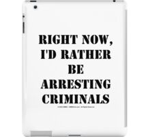 Right Now, I'd Rather Be Arresting Criminals - Black Text iPad Case/Skin