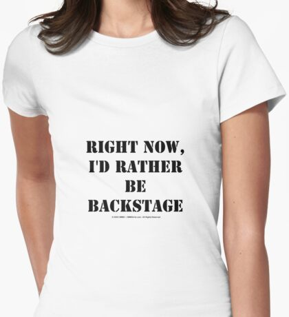 Right Now, I'd Rather Be Backstage - Black Text Womens Fitted T-Shirt