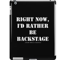 Right Now, I'd Rather Be Backstage - White Text iPad Case/Skin