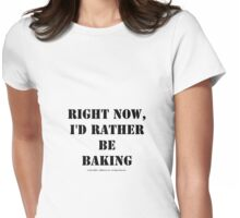 Right Now, I'd Rather Be Baking - Black Text Womens Fitted T-Shirt