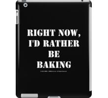 Right Now, I'd Rather Be Baking - White Text iPad Case/Skin
