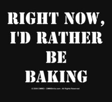 Right Now, I'd Rather Be Baking - White Text by cmmei