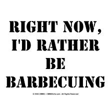Right Now, I'd Rather Be Barbecuing - Black Text by cmmei
