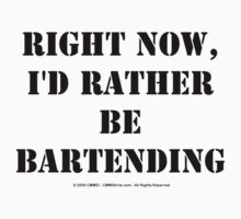Right Now, I'd Rather Be Bartending - Black Text T-Shirt