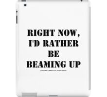 Right Now, I'd Rather Be Beaming Up - Black Text iPad Case/Skin