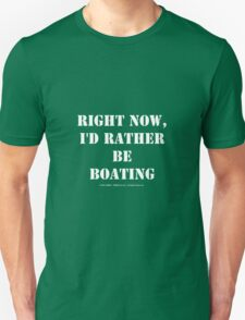 Right Now, I'd Rather Be Boating - White Text Unisex T-Shirt