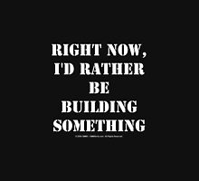 Right Now, I'd Rather Be Building Something - White Text Unisex T-Shirt