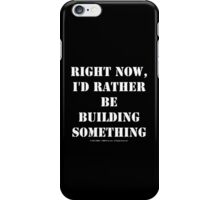 Right Now, I'd Rather Be Building Something - White Text iPhone Case/Skin