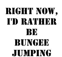 Right Now, I'd Rather Be Bungee Jumping - Black Text by cmmei
