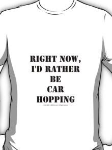 Right Now, I'd Rather Be Car Hopping - Black Text T-Shirt