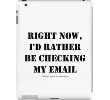 Right Now, I'd Rather Be Checking My EMail - Black Text iPad Case/Skin