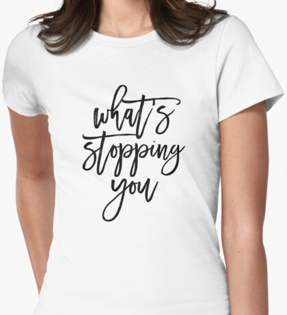 Whats Stopping You Motivational Typography Quote Womens Fitted T-Shirt