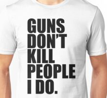 Guns don't kill people, I do Unisex T-Shirt