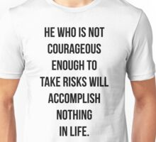 He who is not courageous enough to take risks will accomplish nothing in life Unisex T-Shirt