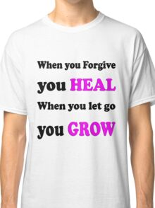 When you forgive  You heal,  when you let it go  You grew / Art + Products Design  Classic T-Shirt