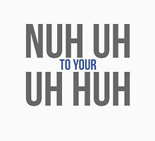 Nuh uh to your uh huh Unisex T-Shirt
