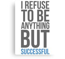 I refuse to be anything but successful Canvas Print