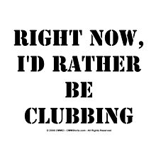 Right Now, I'd Rather Be Clubbing - Black Text by cmmei