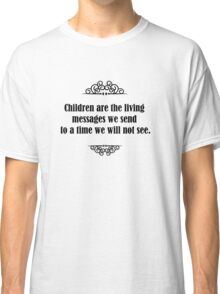 Children are the living messages we send to a time we will not see. Classic T-Shirt