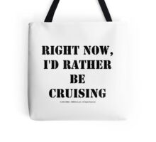 Right Now, I'd Rather Be Cruising - Black Text Tote Bag