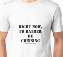 Right Now, I'd Rather Be Cruising - Black Text Unisex T-Shirt
