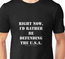 Right Now, I'd Rather Be Defending The U.S.A. - White Text Unisex T-Shirt