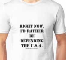 Right Now, I'd Rather Be Defending The U.S.A. - Black Text Unisex T-Shirt