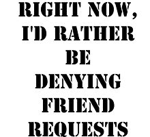 Right Now, I'd Rather Be Denying Friend Requests - Black Text by cmmei