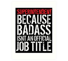 Humorous Superintendent because Badass Isn't an Official Job Title' Tshirt, Accessories and Gifts Art Print
